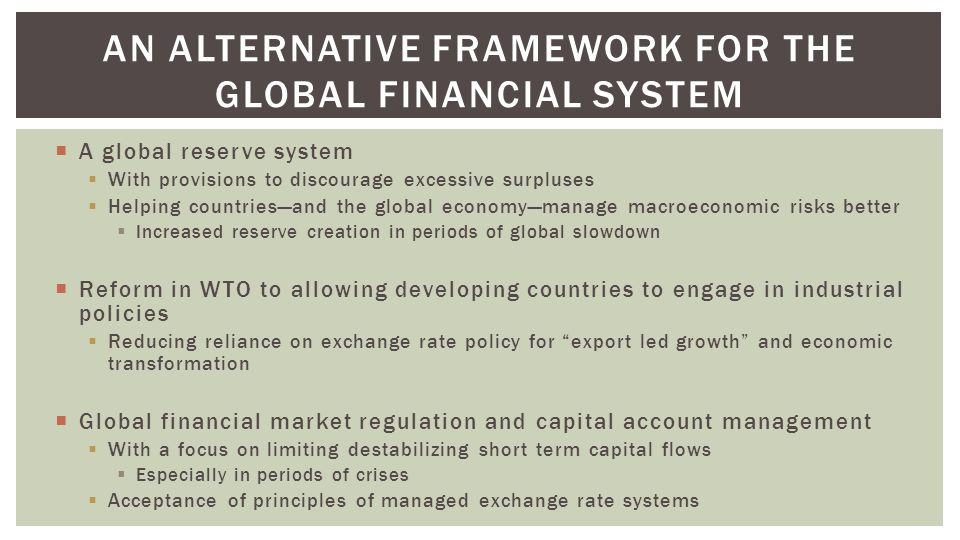  A global reserve system  With provisions to discourage excessive surpluses  Helping countries—and the global economy—manage macroeconomic risks better  Increased reserve creation in periods of global slowdown  Reform in WTO to allowing developing countries to engage in industrial policies  Reducing reliance on exchange rate policy for export led growth and economic transformation  Global financial market regulation and capital account management  With a focus on limiting destabilizing short term capital flows  Especially in periods of crises  Acceptance of principles of managed exchange rate systems AN ALTERNATIVE FRAMEWORK FOR THE GLOBAL FINANCIAL SYSTEM