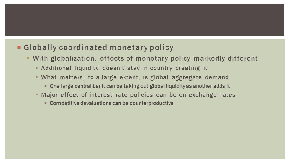  Globally coordinated monetary policy  With globalization, effects of monetary policy markedly different  Additional liquidity doesn't stay in country creating it  What matters, to a large extent, is global aggregate demand  One large central bank can be taking out global liquidity as another adds it  Major effect of interest rate policies can be on exchange rates  Competitive devaluations can be counterproductive