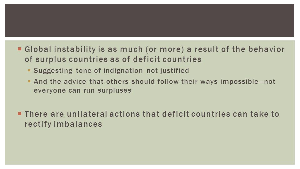  Global instability is as much (or more) a result of the behavior of surplus countries as of deficit countries  Suggesting tone of indignation not justified  And the advice that others should follow their ways impossible—not everyone can run surpluses  There are unilateral actions that deficit countries can take to rectify imbalances