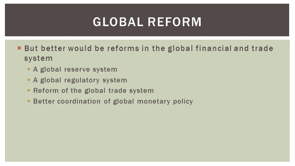  But better would be reforms in the global financial and trade system  A global reserve system  A global regulatory system  Reform of the global trade system  Better coordination of global monetary policy GLOBAL REFORM