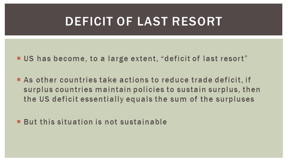  US has become, to a large extent, deficit of last resort  As other countries take actions to reduce trade deficit, if surplus countries maintain policies to sustain surplus, then the US deficit essentially equals the sum of the surpluses  But this situation is not sustainable DEFICIT OF LAST RESORT