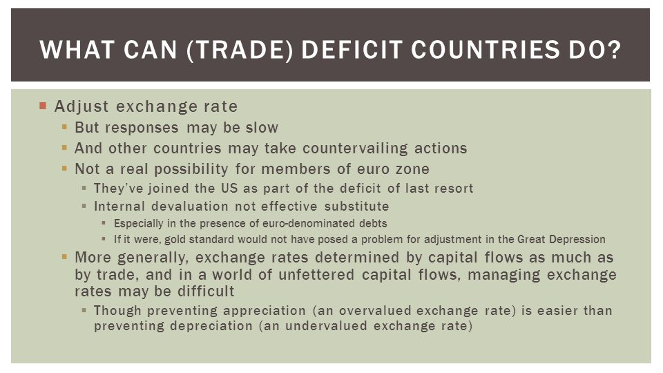  Adjust exchange rate  But responses may be slow  And other countries may take countervailing actions  Not a real possibility for members of euro zone  They've joined the US as part of the deficit of last resort  Internal devaluation not effective substitute  Especially in the presence of euro-denominated debts  If it were, gold standard would not have posed a problem for adjustment in the Great Depression  More generally, exchange rates determined by capital flows as much as by trade, and in a world of unfettered capital flows, managing exchange rates may be difficult  Though preventing appreciation (an overvalued exchange rate) is easier than preventing depreciation (an undervalued exchange rate) WHAT CAN (TRADE) DEFICIT COUNTRIES DO
