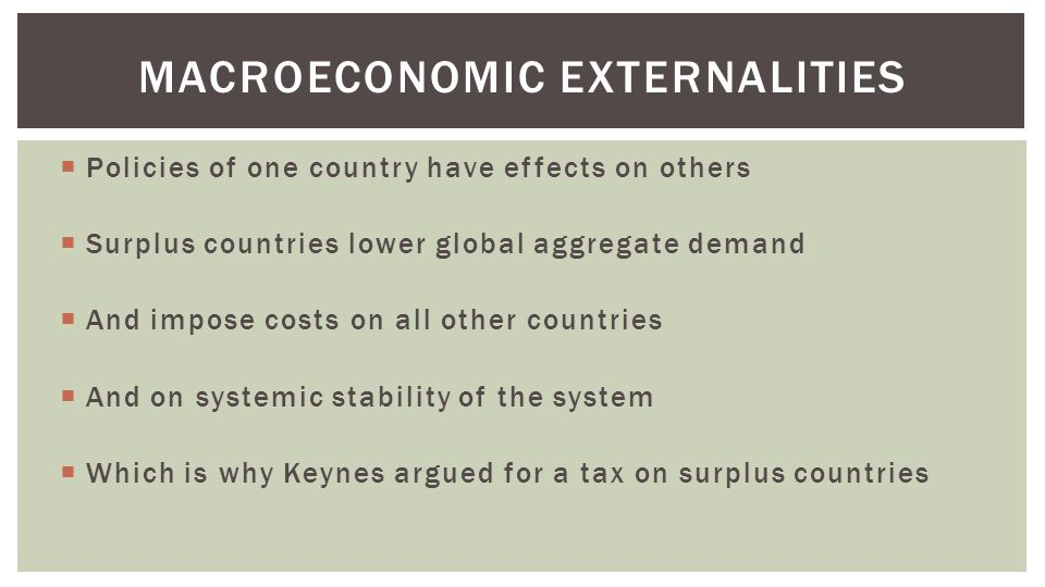  Policies of one country have effects on others  Surplus countries lower global aggregate demand  And impose costs on all other countries  And on systemic stability of the system  Which is why Keynes argued for a tax on surplus countries MACROECONOMIC EXTERNALITIES