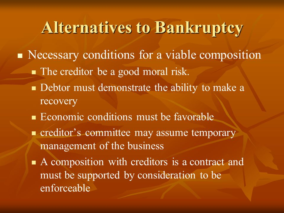 Alternatives to Bankruptcy Necessary conditions for a viable composition The creditor be a good moral risk. Debtor must demonstrate the ability to mak