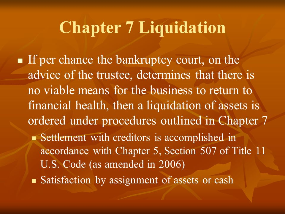 Chapter 7 Liquidation If per chance the bankruptcy court, on the advice of the trustee, determines that there is no viable means for the business to r