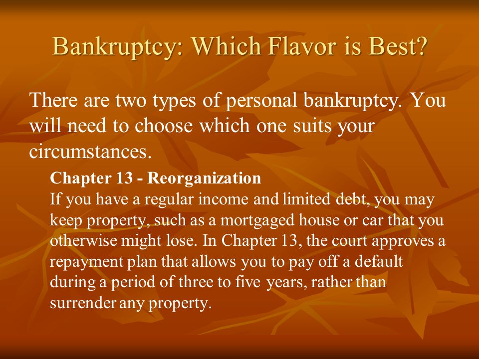 Bankruptcy: Which Flavor is Best? There are two types of personal bankruptcy. You will need to choose which one suits your circumstances. Chapter 13 -