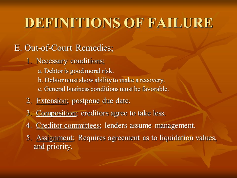 DEFINITIONS OF FAILURE E. Out-of-Court Remedies; 1. Necessary conditions; a. Debtor is good moral risk. b. Debtor must show ability to make a recovery