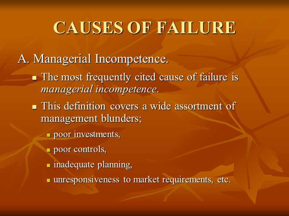 CAUSES OF FAILURE A. Managerial Incompetence. The most frequently cited cause of failure is managerial incompetence. The most frequently cited cause o