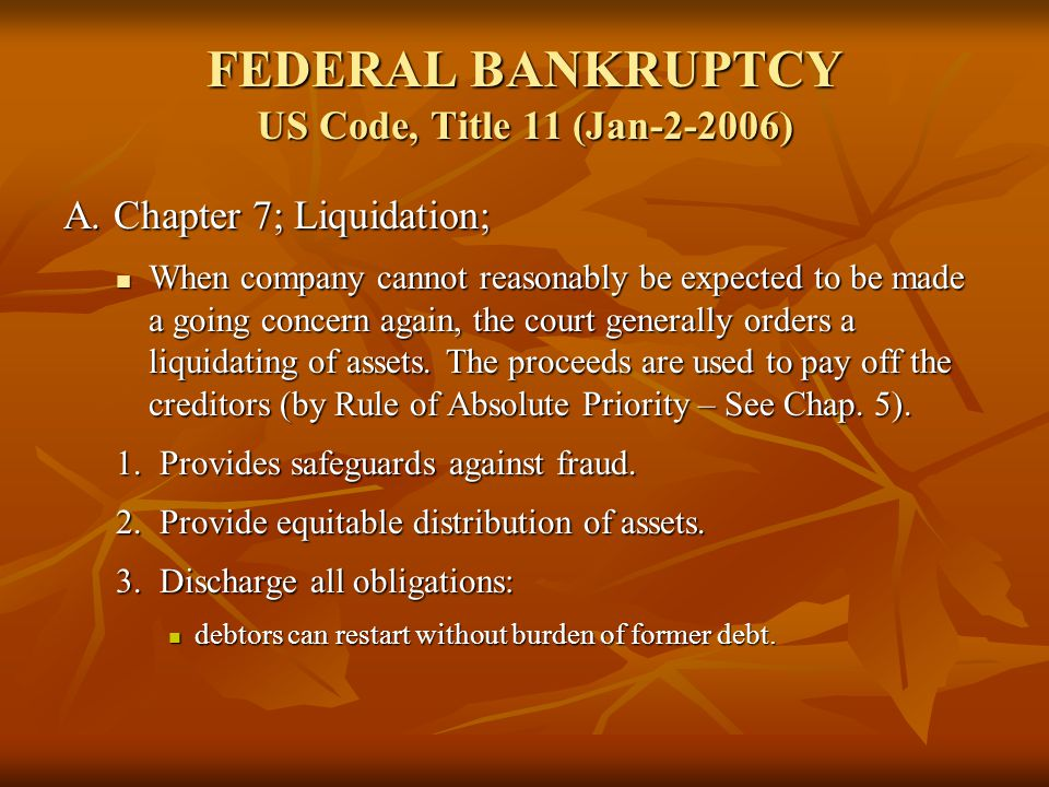 FEDERAL BANKRUPTCY US Code, Title 11 (Jan-2-2006) A. Chapter 7; Liquidation; When company cannot reasonably be expected to be made a going concern aga