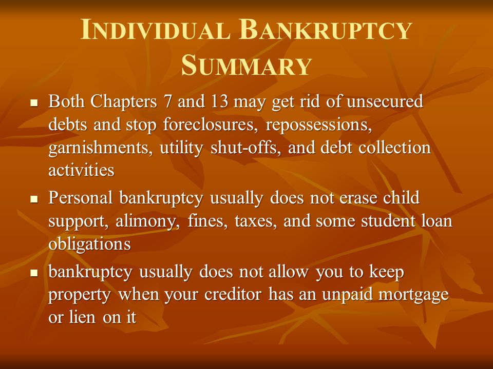 I NDIVIDUAL B ANKRUPTCY S UMMARY Both Chapters 7 and 13 may get rid of unsecured debts and stop foreclosures, repossessions, garnishments, utility shu