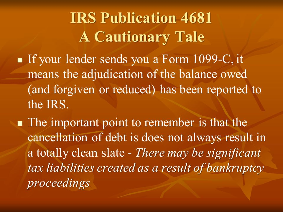 IRS Publication 4681 A Cautionary Tale If your lender sends you a Form 1099-C, it means the adjudication of the balance owed (and forgiven or reduced)