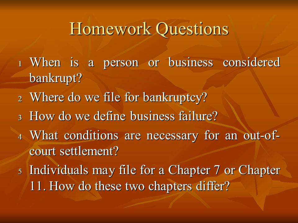Homework Questions 1 When is a person or business considered bankrupt? 2 Where do we file for bankruptcy? 3 How do we define business failure? 4 What