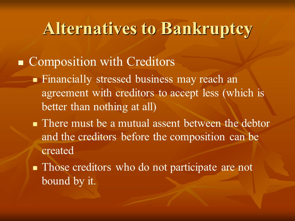 Alternatives to Bankruptcy Composition with Creditors Financially stressed business may reach an agreement with creditors to accept less (which is bet