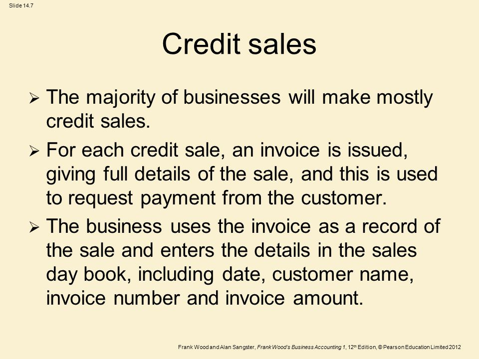 Frank Wood and Alan Sangster, Frank Wood's Business Accounting 1, 12 th Edition, © Pearson Education Limited 2012 Slide 14.7 Credit sales  The majori