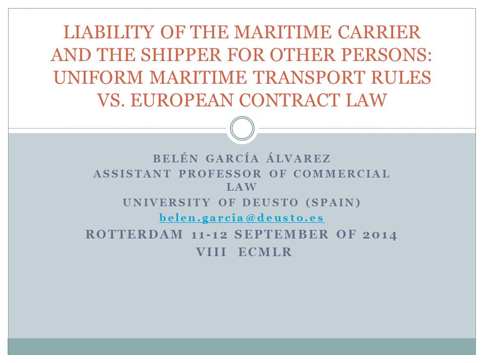 BELÉN GARCÍA ÁLVAREZ ASSISTANT PROFESSOR OF COMMERCIAL LAW UNIVERSITY OF DEUSTO (SPAIN) belen.garcia@deusto.es ROTTERDAM 11-12 SEPTEMBER OF 2014 VIII ECMLR LIABILITY OF THE MARITIME CARRIER AND THE SHIPPER FOR OTHER PERSONS: UNIFORM MARITIME TRANSPORT RULES VS.