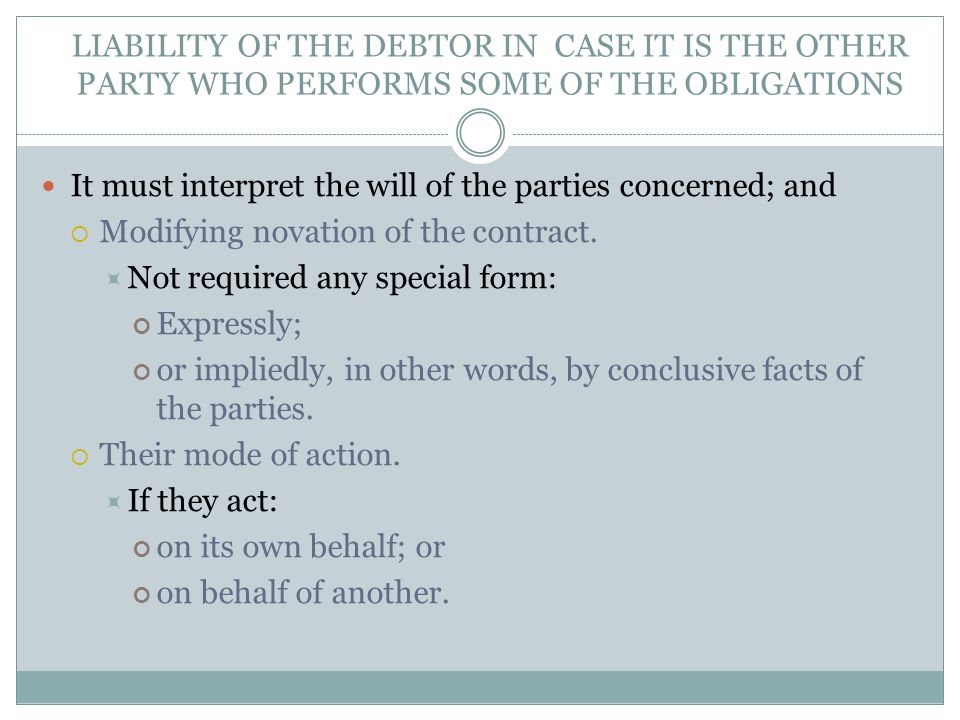 LIABILITY OF THE DEBTOR IN CASE IT IS THE OTHER PARTY WHO PERFORMS SOME OF THE OBLIGATIONS It must interpret the will of the parties concerned; and  Modifying novation of the contract.