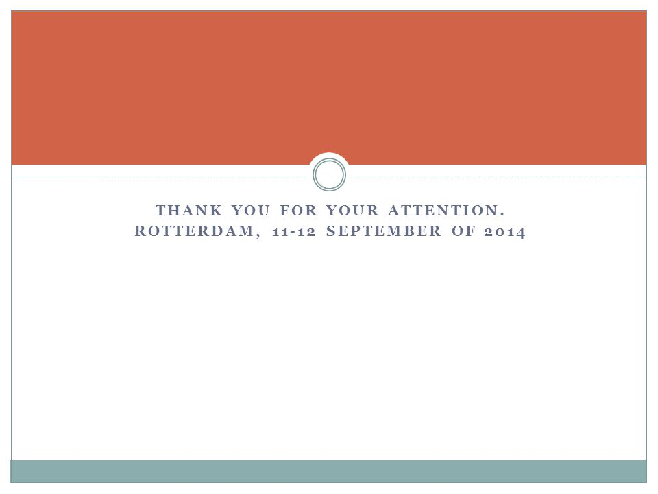 THANK YOU FOR YOUR ATTENTION. ROTTERDAM, 11-12 SEPTEMBER OF 2014