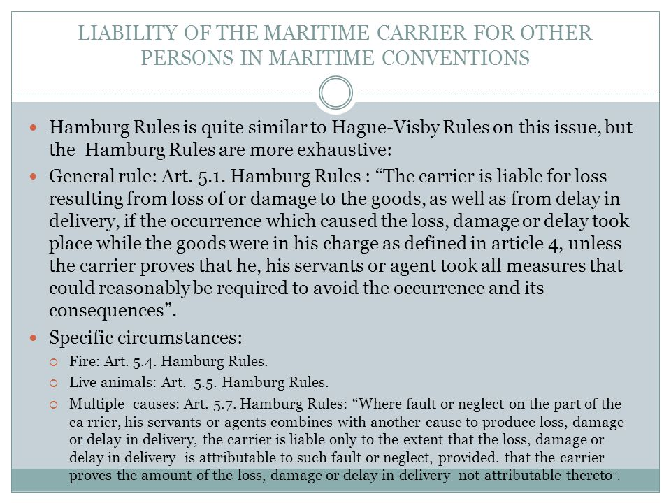 LIABILITY OF THE MARITIME CARRIER FOR OTHER PERSONS IN MARITIME CONVENTIONS Hamburg Rules is quite similar to Hague-Visby Rules on this issue, but the Hamburg Rules are more exhaustive: General rule: Art.