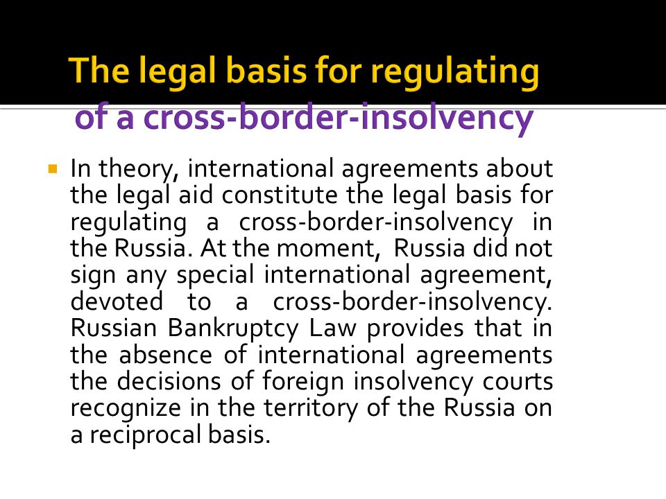  In theory, international agreements about the legal aid constitute the legal basis for regulating a cross-border-insolvency in the Russia. At the mo