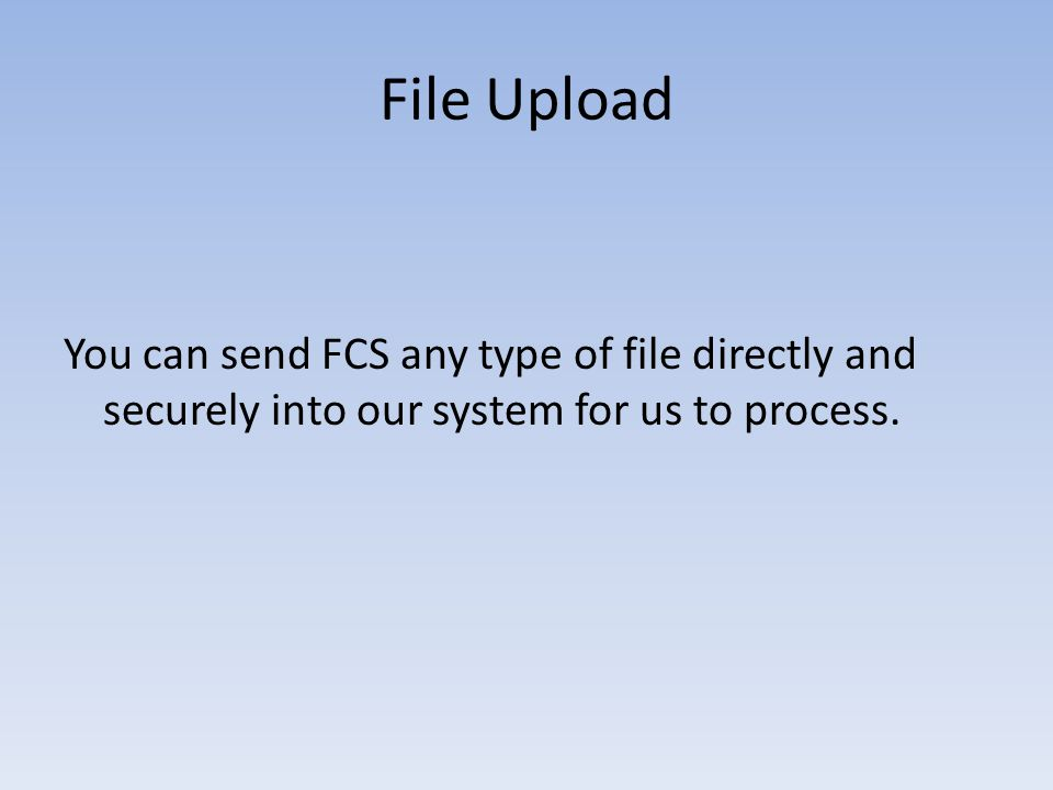 File Upload You can send FCS any type of file directly and securely into our system for us to process.