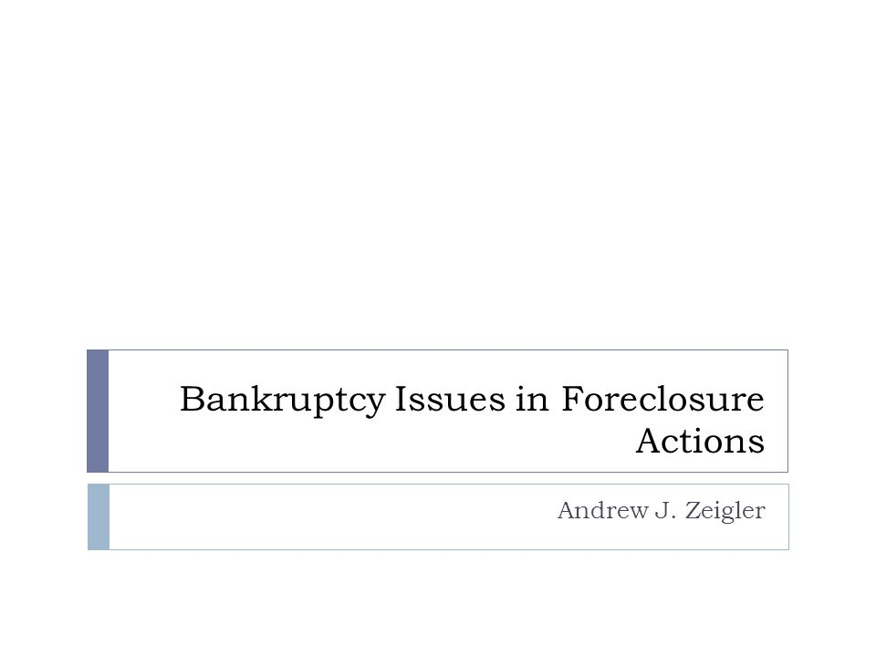 Bankruptcy Issues in Foreclosure Actions Andrew J. Zeigler