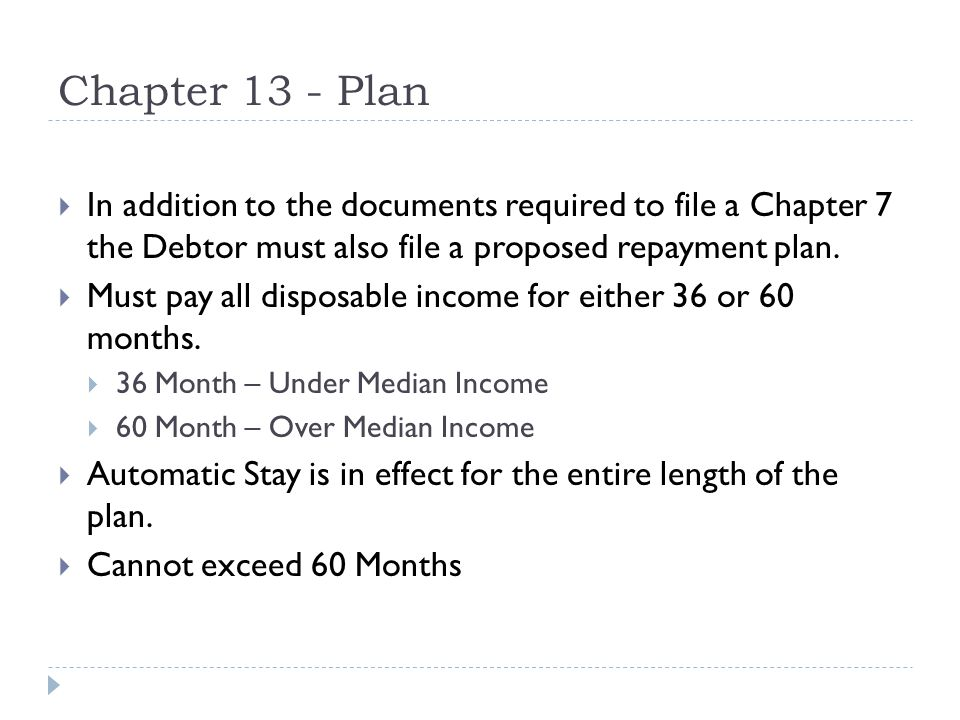 Chapter 13 - Plan  In addition to the documents required to file a Chapter 7 the Debtor must also file a proposed repayment plan.
