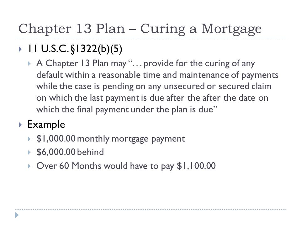 """Chapter 13 Plan – Curing a Mortgage  11 U.S.C. §1322(b)(5)  A Chapter 13 Plan may """"... provide for the curing of any default within a reasonable tim"""