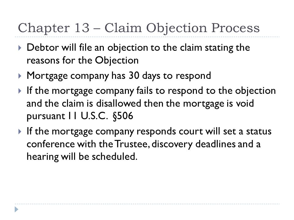 Chapter 13 – Claim Objection Process  Debtor will file an objection to the claim stating the reasons for the Objection  Mortgage company has 30 days to respond  If the mortgage company fails to respond to the objection and the claim is disallowed then the mortgage is void pursuant 11 U.S.C.
