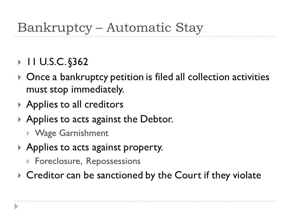 Bankruptcy – Automatic Stay  11 U.S.C. §362  Once a bankruptcy petition is filed all collection activities must stop immediately.  Applies to all c