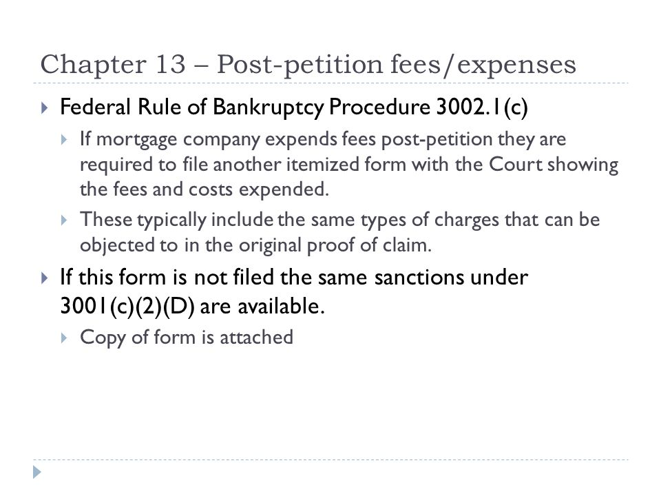 Chapter 13 – Post-petition fees/expenses  Federal Rule of Bankruptcy Procedure 3002.1(c)  If mortgage company expends fees post-petition they are required to file another itemized form with the Court showing the fees and costs expended.