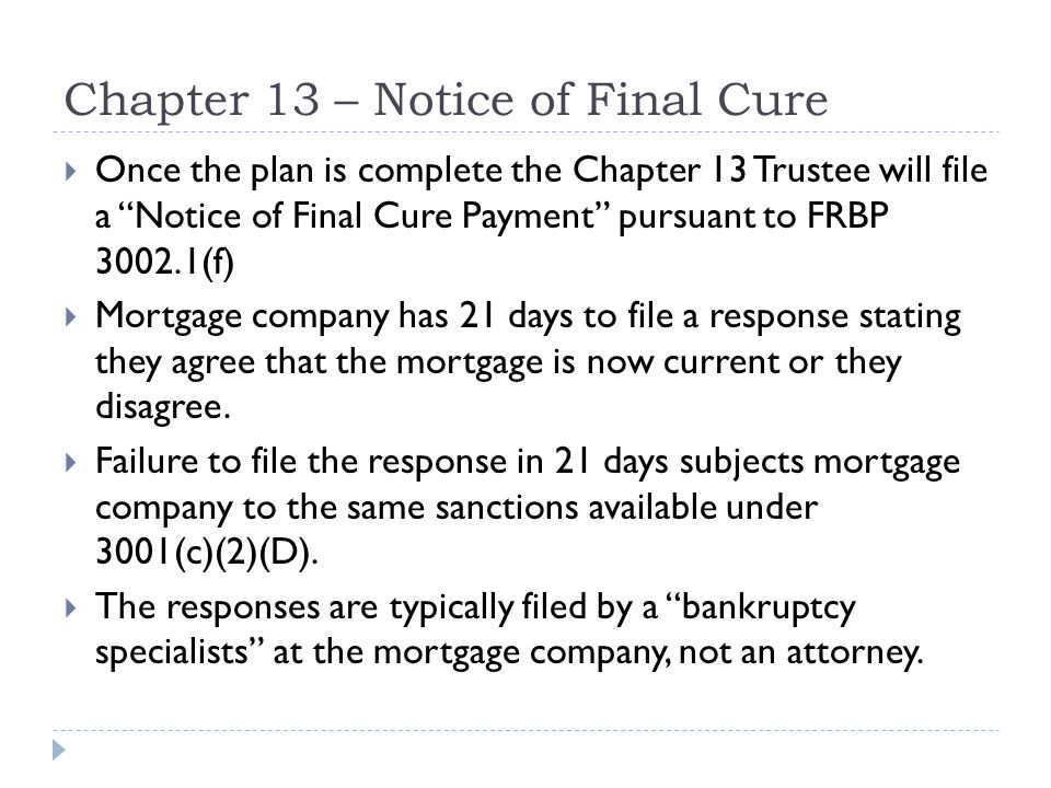 Chapter 13 – Notice of Final Cure  Once the plan is complete the Chapter 13 Trustee will file a Notice of Final Cure Payment pursuant to FRBP 3002.1(f)  Mortgage company has 21 days to file a response stating they agree that the mortgage is now current or they disagree.