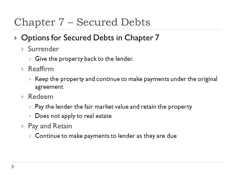 Chapter 7 – Secured Debts  Options for Secured Debts in Chapter 7  Surrender  Give the property back to the lender.  Reaffirm  Keep the property
