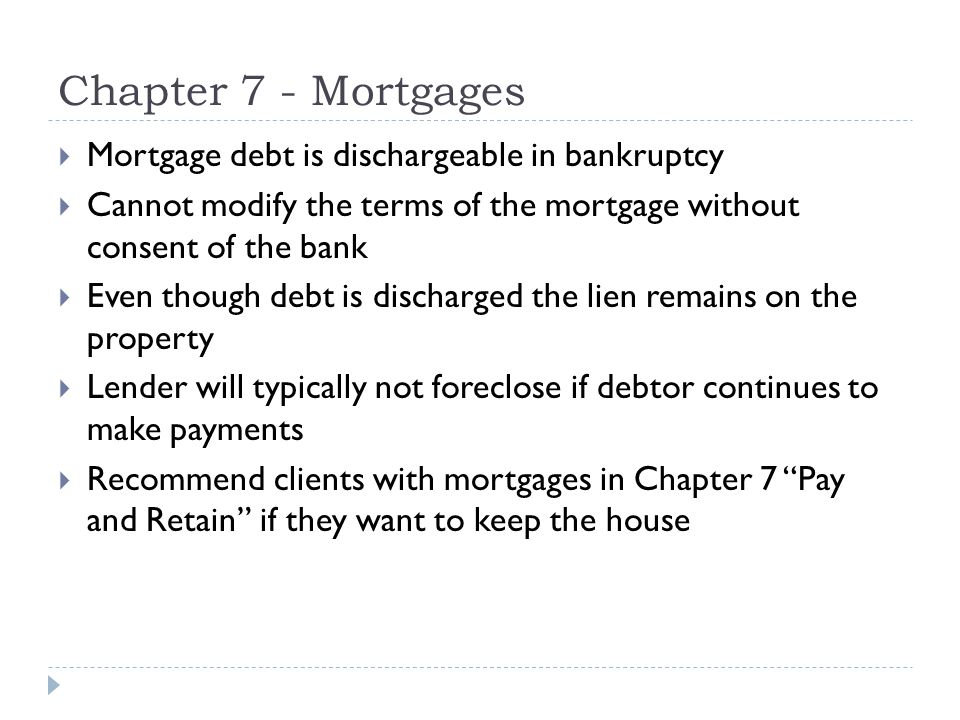 Chapter 7 - Mortgages  Mortgage debt is dischargeable in bankruptcy  Cannot modify the terms of the mortgage without consent of the bank  Even though debt is discharged the lien remains on the property  Lender will typically not foreclose if debtor continues to make payments  Recommend clients with mortgages in Chapter 7 Pay and Retain if they want to keep the house