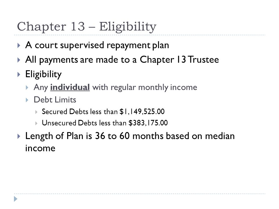 Chapter 13 – Eligibility  A court supervised repayment plan  All payments are made to a Chapter 13 Trustee  Eligibility  Any individual with regular monthly income  Debt Limits  Secured Debts less than $1,149,525.00  Unsecured Debts less than $383,175.00  Length of Plan is 36 to 60 months based on median income