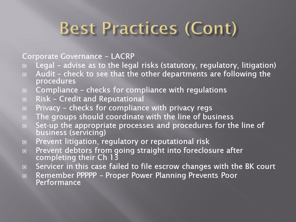 Corporate Governance – LACRP  Legal – advise as to the legal risks (statutory, regulatory, litigation)  Audit – check to see that the other departments are following the procedures  Compliance – checks for compliance with regulations  Risk – Credit and Reputational  Privacy – checks for compliance with privacy regs  The groups should coordinate with the line of business  Set-up the appropriate processes and procedures for the line of business (servicing)  Prevent litigation, regulatory or reputational risk  Prevent debtors from going straight into foreclosure after completing their Ch 13  Servicer in this case failed to file escrow changes with the BK court  Remember PPPPP – Proper Power Planning Prevents Poor Performance