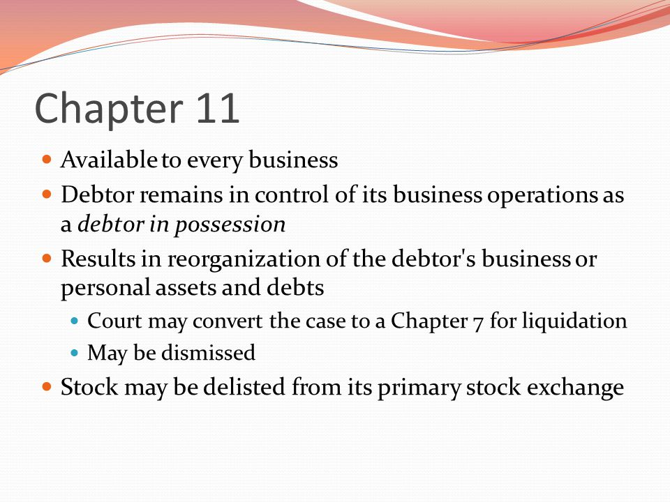 Chapter 11 Available to every business Debtor remains in control of its business operations as a debtor in possession Results in reorganization of the debtor s business or personal assets and debts Court may convert the case to a Chapter 7 for liquidation May be dismissed Stock may be delisted from its primary stock exchange