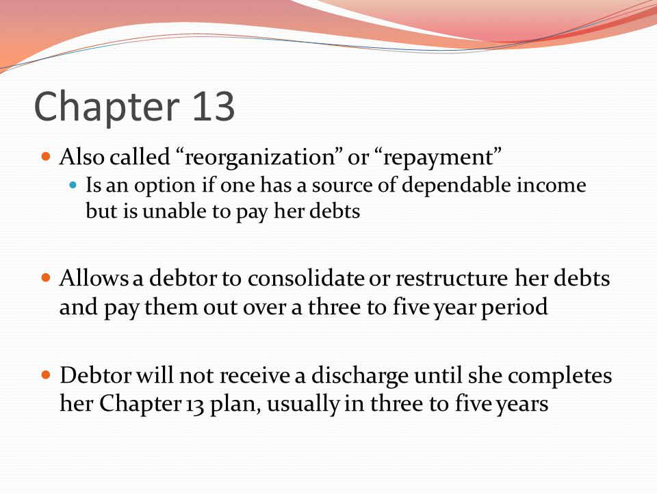 Chapter 13 Also called reorganization or repayment Is an option if one has a source of dependable income but is unable to pay her debts Allows a debtor to consolidate or restructure her debts and pay them out over a three to five year period Debtor will not receive a discharge until she completes her Chapter 13 plan, usually in three to five years