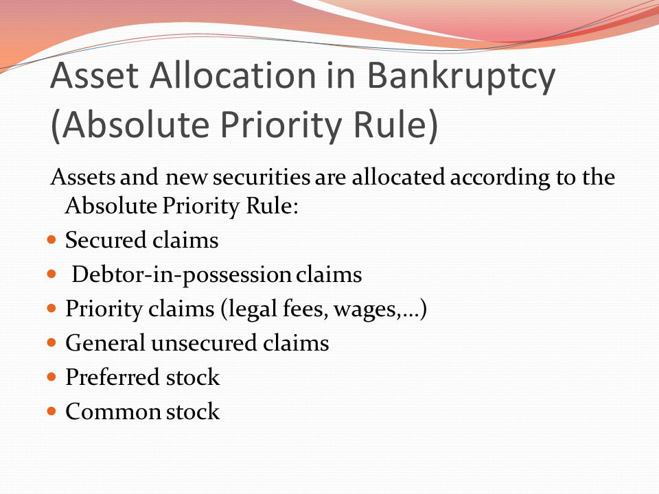 Asset Allocation in Bankruptcy (Absolute Priority Rule) Assets and new securities are allocated according to the Absolute Priority Rule: Secured claims Debtor-in-possession claims Priority claims (legal fees, wages,…) General unsecured claims Preferred stock Common stock