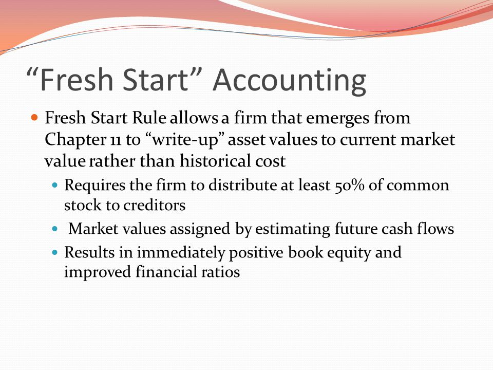 Fresh Start Accounting Fresh Start Rule allows a firm that emerges from Chapter 11 to write-up asset values to current market value rather than historical cost Requires the firm to distribute at least 50% of common stock to creditors Market values assigned by estimating future cash flows Results in immediately positive book equity and improved financial ratios