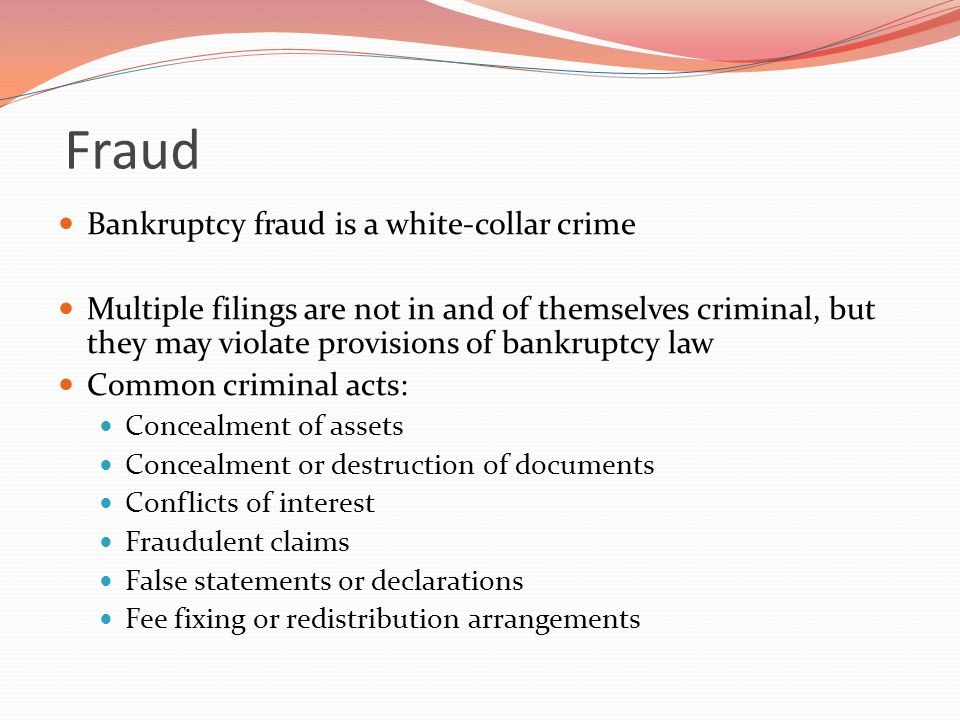 Fraud Bankruptcy fraud is a white-collar crime Multiple filings are not in and of themselves criminal, but they may violate provisions of bankruptcy law Common criminal acts: Concealment of assets Concealment or destruction of documents Conflicts of interest Fraudulent claims False statements or declarations Fee fixing or redistribution arrangements