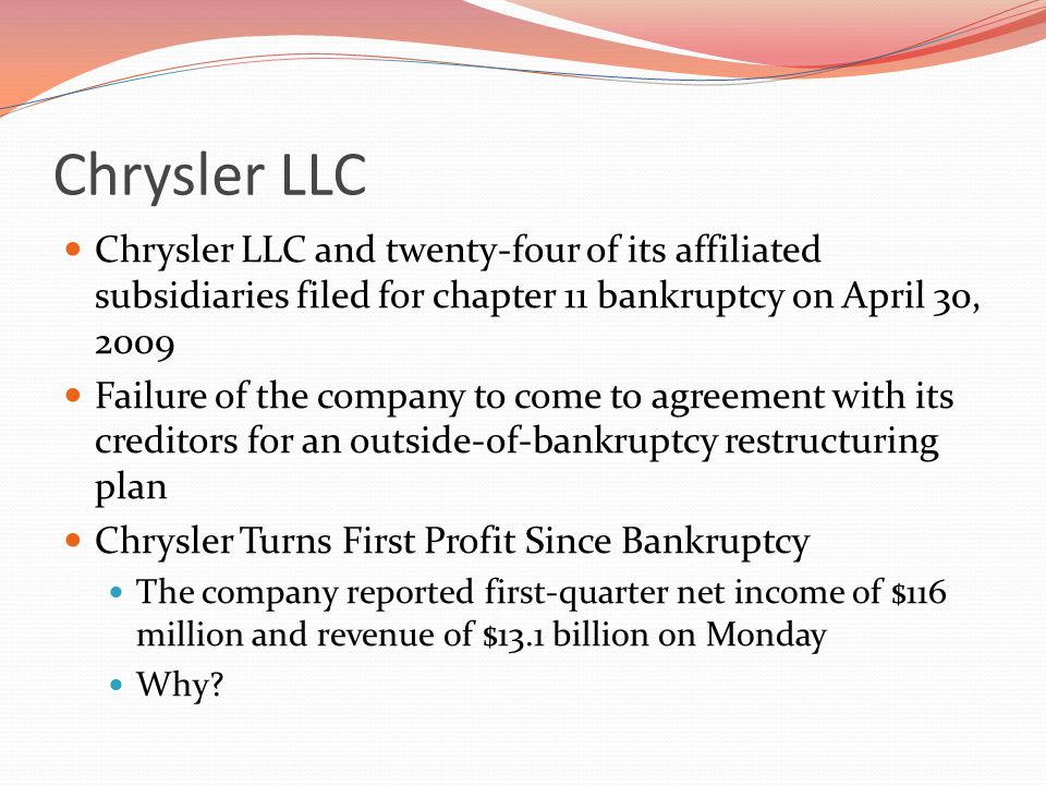 Chrysler LLC Chrysler LLC and twenty-four of its affiliated subsidiaries filed for chapter 11 bankruptcy on April 30, 2009 Failure of the company to come to agreement with its creditors for an outside-of-bankruptcy restructuring plan Chrysler Turns First Profit Since Bankruptcy The company reported first-quarter net income of $116 million and revenue of $13.1 billion on Monday Why