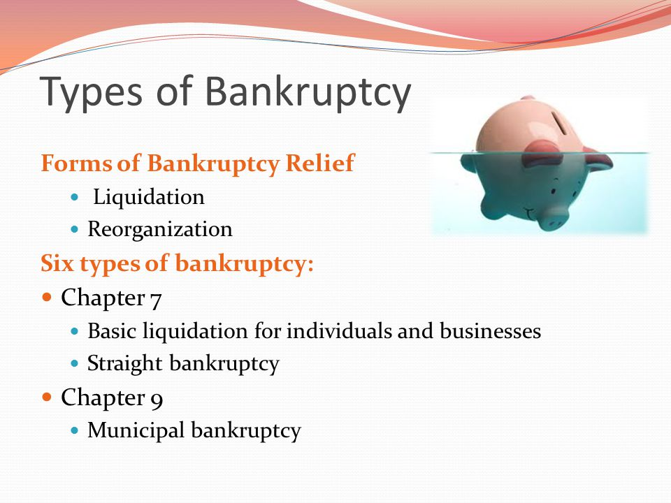 Types of Bankruptcy Forms of Bankruptcy Relief Liquidation Reorganization Six types of bankruptcy: Chapter 7 Basic liquidation for individuals and businesses Straight bankruptcy Chapter 9 Municipal bankruptcy