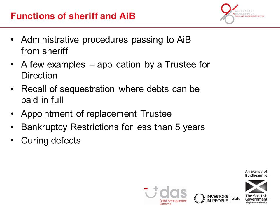 Functions of sheriff and AiB Administrative procedures passing to AiB from sheriff A few examples – application by a Trustee for Direction Recall of sequestration where debts can be paid in full Appointment of replacement Trustee Bankruptcy Restrictions for less than 5 years Curing defects