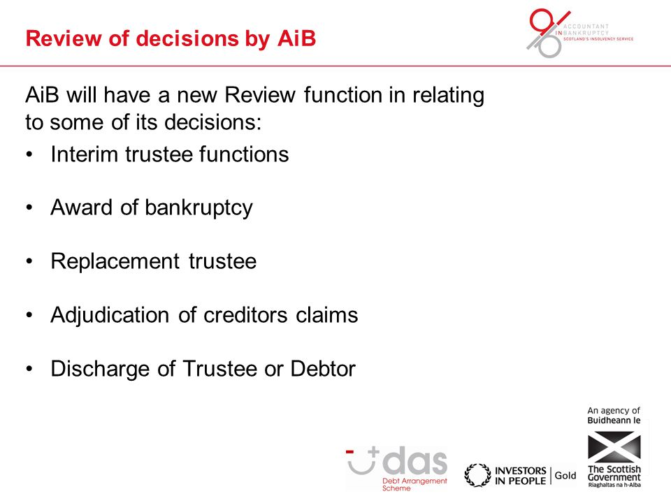 Review of decisions by AiB AiB will have a new Review function in relating to some of its decisions: Interim trustee functions Award of bankruptcy Replacement trustee Adjudication of creditors claims Discharge of Trustee or Debtor