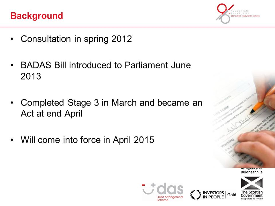 Background Consultation in spring 2012 BADAS Bill introduced to Parliament June 2013 Completed Stage 3 in March and became an Act at end April Will come into force in April 2015