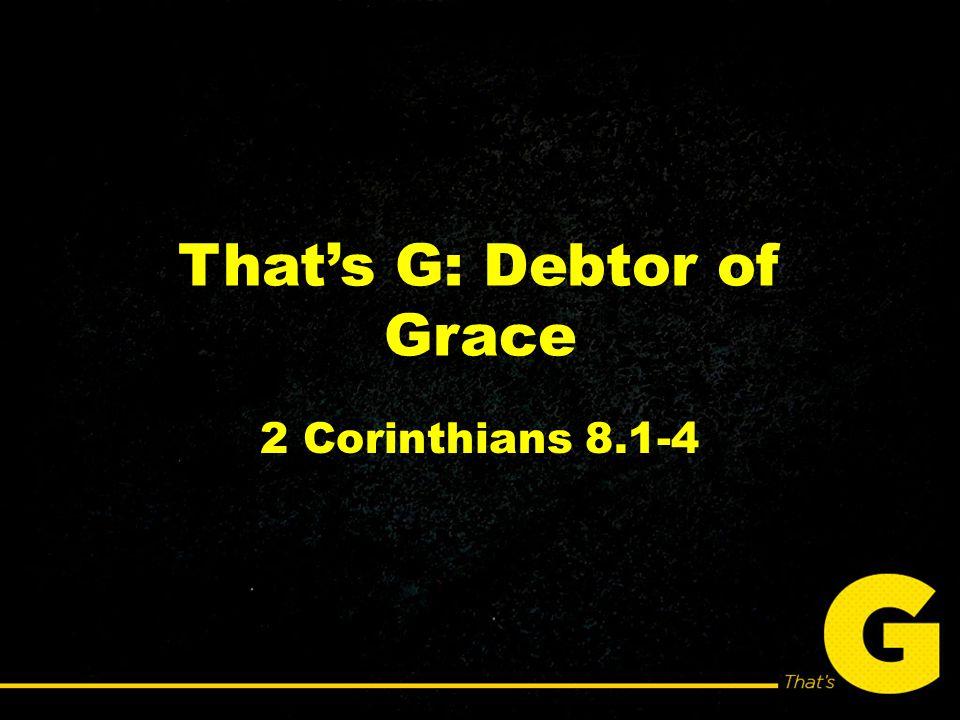 That's G: Debtor of Grace 2 Corinthians 8.1-4