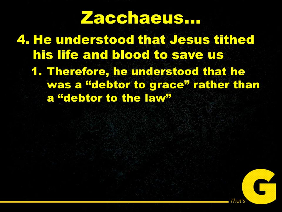 Zacchaeus… 4.He understood that Jesus tithed his life and blood to save us 1.Therefore, he understood that he was a debtor to grace rather than a debtor to the law