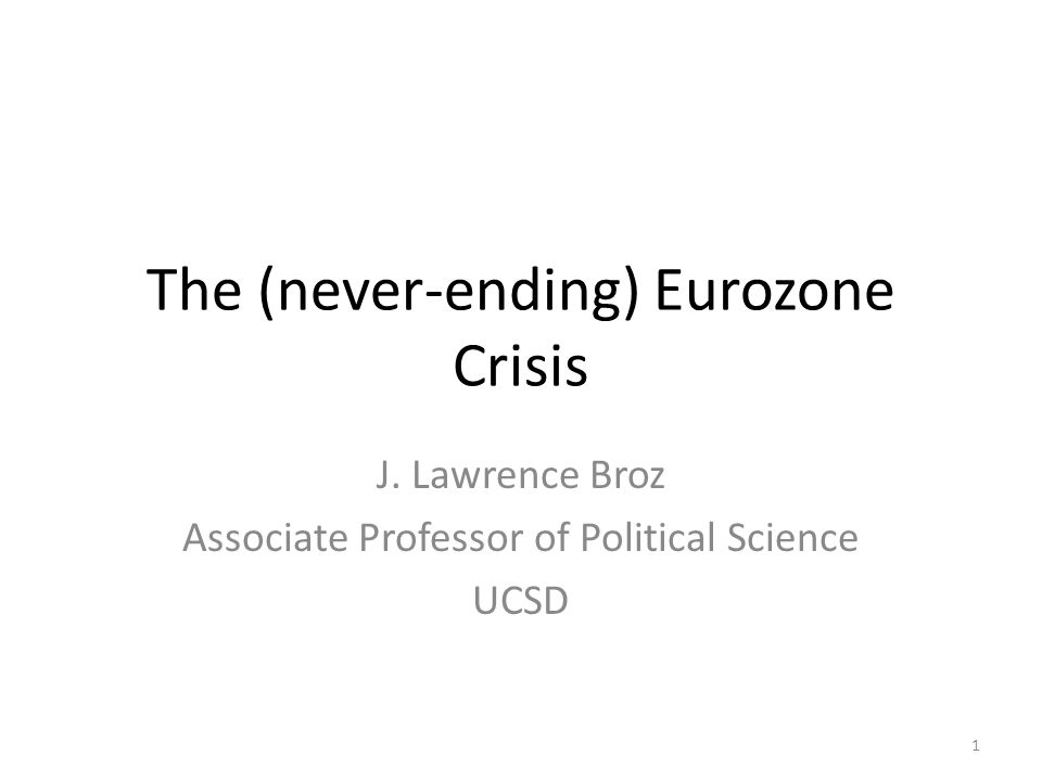 The (never-ending) Eurozone Crisis J. Lawrence Broz Associate Professor of Political Science UCSD 1
