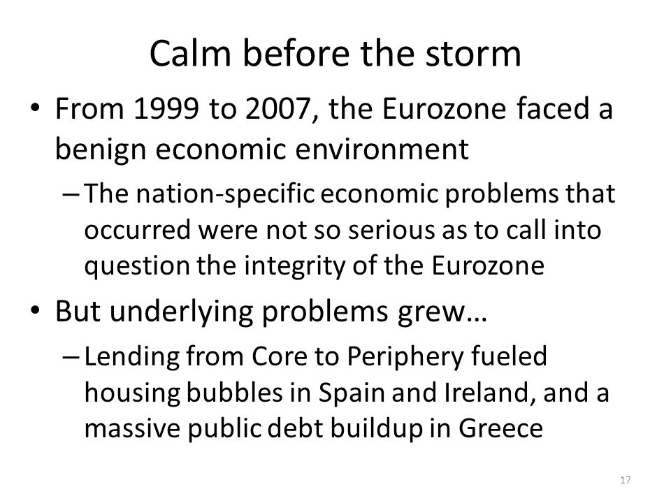 Calm before the storm From 1999 to 2007, the Eurozone faced a benign economic environment – The nation-specific economic problems that occurred were not so serious as to call into question the integrity of the Eurozone But underlying problems grew… – Lending from Core to Periphery fueled housing bubbles in Spain and Ireland, and a massive public debt buildup in Greece 17