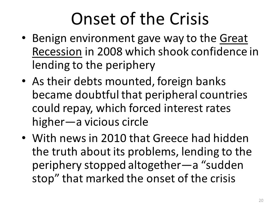Onset of the Crisis Benign environment gave way to the Great Recession in 2008 which shook confidence in lending to the periphery As their debts mounted, foreign banks became doubtful that peripheral countries could repay, which forced interest rates higher—a vicious circle With news in 2010 that Greece had hidden the truth about its problems, lending to the periphery stopped altogether—a sudden stop that marked the onset of the crisis 20